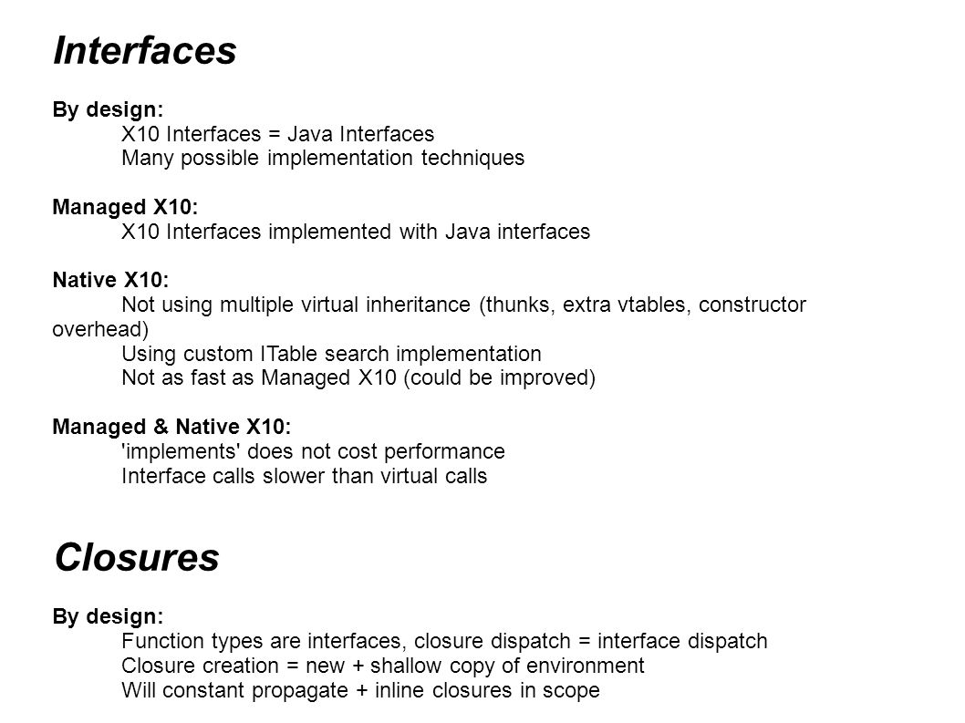 Interfaces By design: X10 Interfaces = Java Interfaces Many possible implementation techniques Managed X10: X10 Interfaces implemented with Java interfaces Native X10: Not using multiple virtual inheritance (thunks, extra vtables, constructor overhead) Using custom ITable search implementation Not as fast as Managed X10 (could be improved) Managed & Native X10: implements does not cost performance Interface calls slower than virtual calls Closures By design: Function types are interfaces, closure dispatch = interface dispatch Closure creation = new + shallow copy of environment Will constant propagate + inline closures in scope