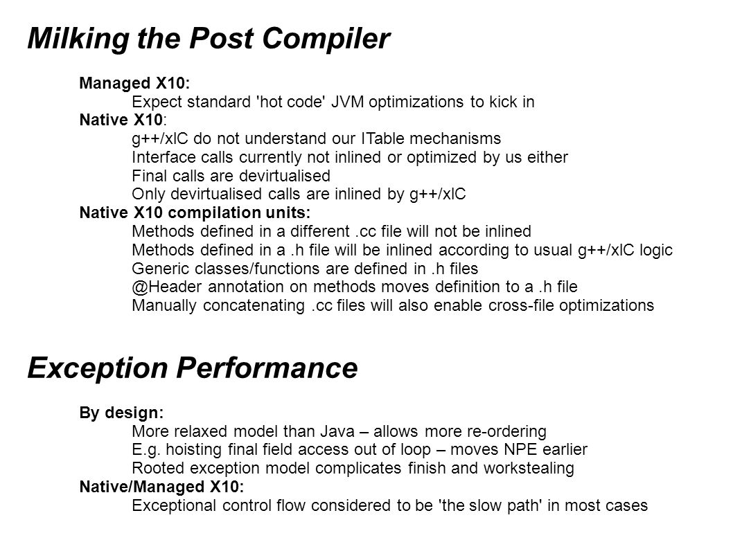 Concurrency finish { for (i in 0..1023) { async { … } By Design: All parallelism must be explicit (via async construct) Lots of activities => One thread per activity impractical Implementations must multiplex activities to single thread Lots of activities => One stack per activity impractical Implementations must multiplex activity stacks to worker stack At least 2 scheduling policies are possible async spawn memory management overhead ~= closure creation Activities are stealable by other cores => async spawn is at least a CAS Stealing is not free so balanced loads are better