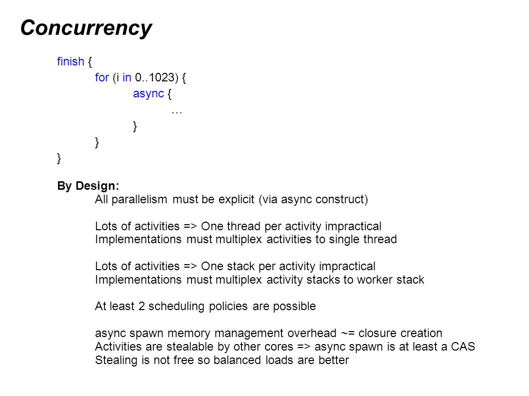Concurrency Native/Managed X10: atomic / when use per-place lock Lock/Monitor classes available for fine-grained locking Native/Managed X10 Scheduling details: X10_NTHREADS controls number of worker threads A worker will not preempt its running activity with another activity Activities have well-defined yield points (blocking constructs) Programmer can yield explicitly with Runtime.probe() Native/Managed X10 Stealing details: Each worker has a deque holding unexecuted asyncs Spawn async: push onto front Need more work: pop from front If empty: steal from end of another worker s deque If all deques empty: spin (keep trying) If deque is well-populated, no contention upon steal (CAS does not fail)