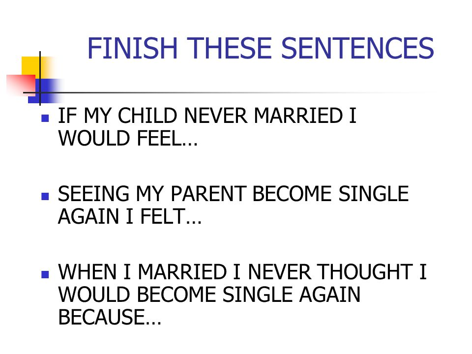 FINISH THESE SENTENCES IF MY CHILD NEVER MARRIED I WOULD FEEL… SEEING MY PARENT BECOME SINGLE AGAIN I FELT… WHEN I MARRIED I NEVER THOUGHT I WOULD BECOME SINGLE AGAIN BECAUSE…