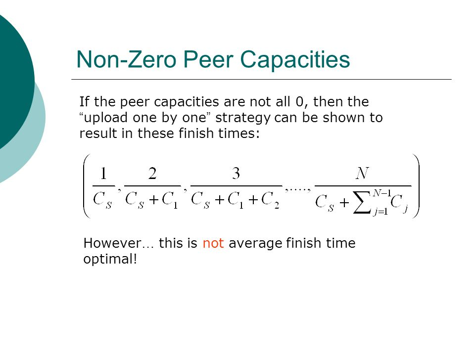 Non-Zero Peer Capacities If the peer capacities are not all 0, then the upload one by one strategy can be shown to result in these finish times: However … this is not average finish time optimal!