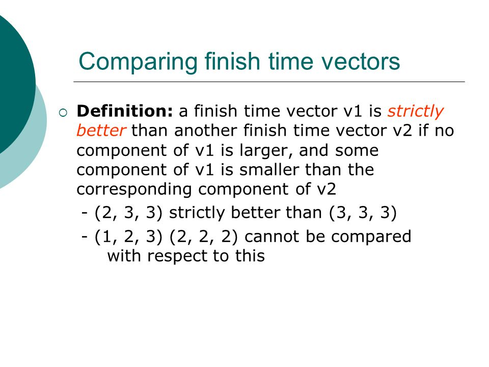 Comparing finish time vectors Definition: a finish time vector v1 is strictly better than another finish time vector v2 if no component of v1 is larger, and some component of v1 is smaller than the corresponding component of v2 - (2, 3, 3) strictly better than (3, 3, 3) - (1, 2, 3) (2, 2, 2) cannot be compared with respect to this