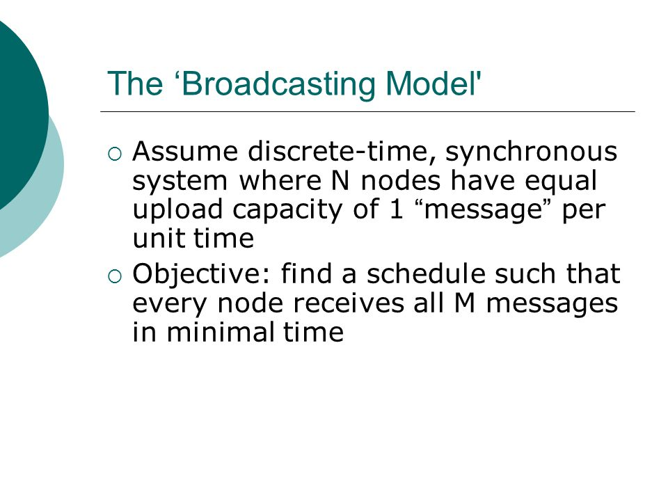 The Broadcasting Model Assume discrete-time, synchronous system where N nodes have equal upload capacity of 1 message per unit time Objective: find a schedule such that every node receives all M messages in minimal time