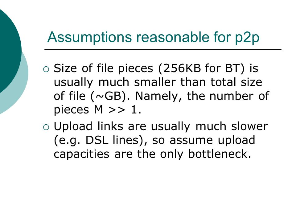 Assumptions reasonable for p2p Size of file pieces (256KB for BT) is usually much smaller than total size of file (~GB).