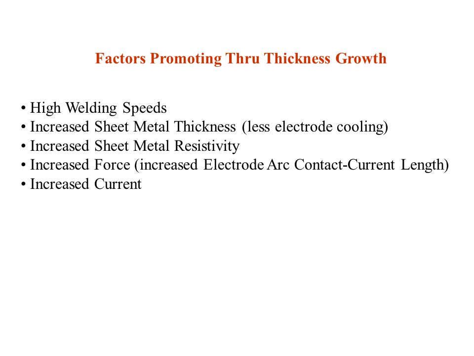 Factors Promoting Thru Thickness Growth High Welding Speeds Increased Sheet Metal Thickness (less electrode cooling) Increased Sheet Metal Resistivity