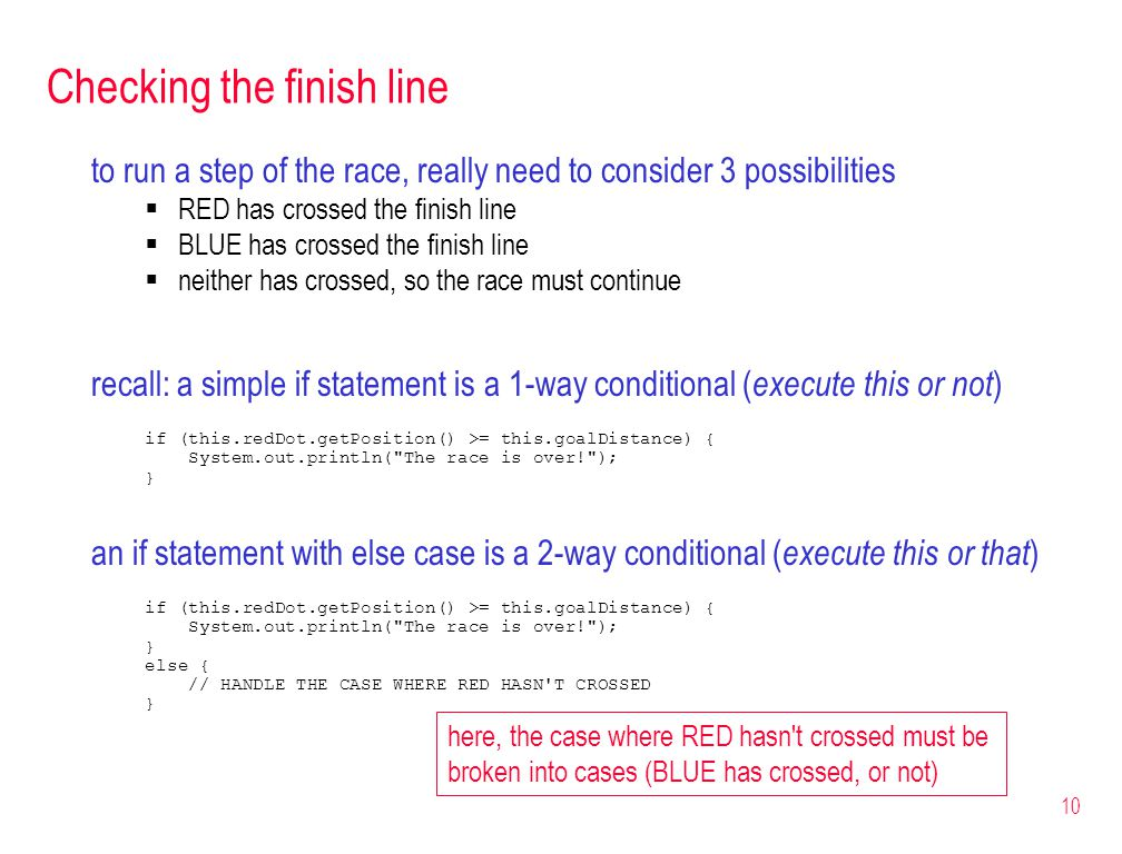 10 Checking the finish line to run a step of the race, really need to consider 3 possibilities RED has crossed the finish line BLUE has crossed the finish line neither has crossed, so the race must continue recall: a simple if statement is a 1-way conditional ( execute this or not ) if (this.redDot.getPosition() >= this.goalDistance) { System.out.println( The race is over! ); } an if statement with else case is a 2-way conditional ( execute this or that ) if (this.redDot.getPosition() >= this.goalDistance) { System.out.println( The race is over! ); } else { // HANDLE THE CASE WHERE RED HASN T CROSSED } here, the case where RED hasn t crossed must be broken into cases (BLUE has crossed, or not)