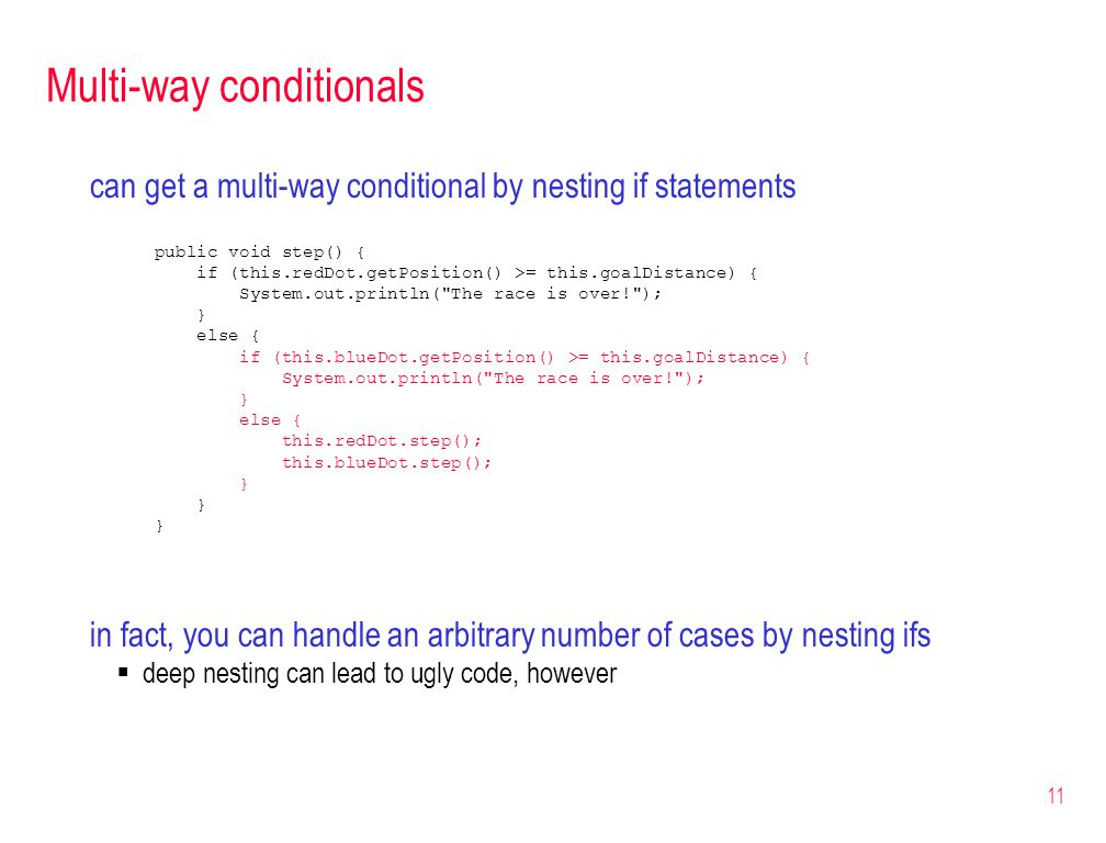 11 Multi-way conditionals can get a multi-way conditional by nesting if statements public void step() { if (this.redDot.getPosition() >= this.goalDistance) { System.out.println( The race is over! ); } else { if (this.blueDot.getPosition() >= this.goalDistance) { System.out.println( The race is over! ); } else { this.redDot.step(); this.blueDot.step(); } in fact, you can handle an arbitrary number of cases by nesting ifs deep nesting can lead to ugly code, however