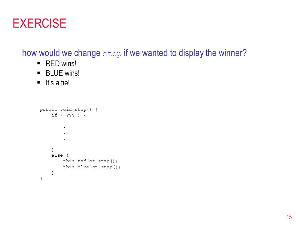 15 EXERCISE how would we change step if we wanted to display the winner? RED wins! BLUE wins! It's a tie! public void step() { if ( ??? ) {. } else {