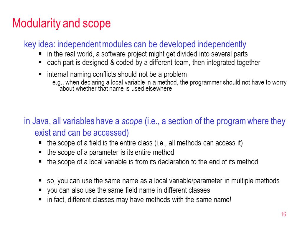 16 Modularity and scope key idea: independent modules can be developed independently in the real world, a software project might get divided into several parts each part is designed & coded by a different team, then integrated together internal naming conflicts should not be a problem e.g., when declaring a local variable in a method, the programmer should not have to worry about whether that name is used elsewhere in Java, all variables have a scope (i.e., a section of the program where they exist and can be accessed) the scope of a field is the entire class (i.e., all methods can access it) the scope of a parameter is its entire method the scope of a local variable is from its declaration to the end of its method so, you can use the same name as a local variable/parameter in multiple methods you can also use the same field name in different classes in fact, different classes may have methods with the same name!