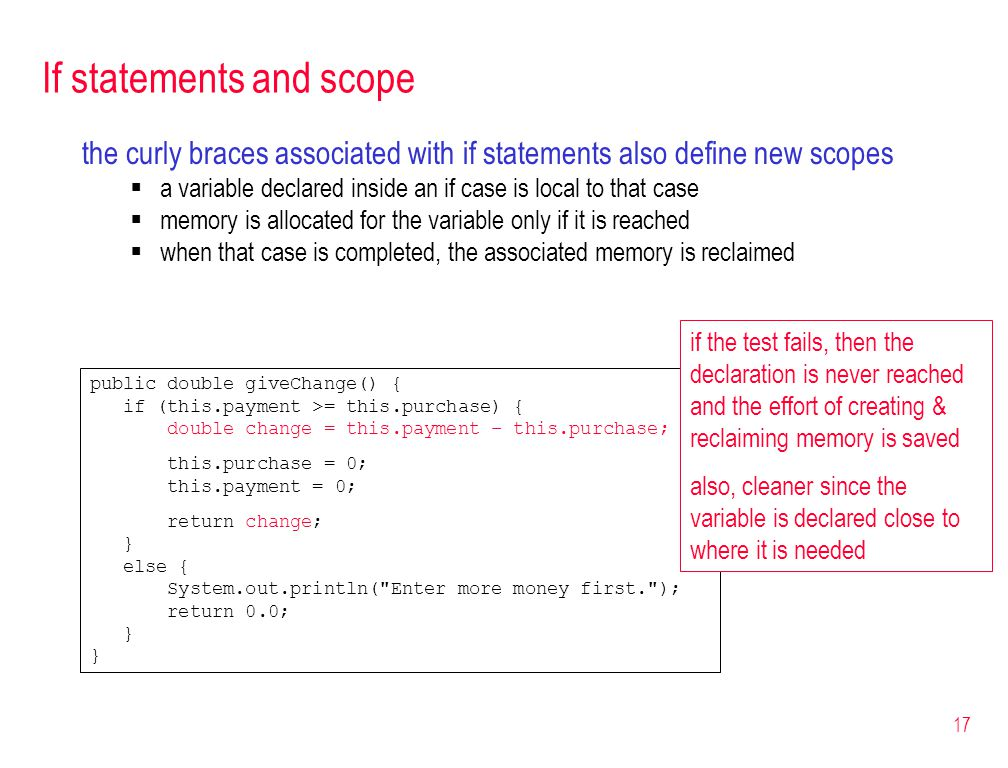 17 If statements and scope the curly braces associated with if statements also define new scopes a variable declared inside an if case is local to that case memory is allocated for the variable only if it is reached when that case is completed, the associated memory is reclaimed public double giveChange() { if (this.payment >= this.purchase) { double change = this.payment – this.purchase; this.purchase = 0; this.payment = 0; return change; } else { System.out.println( Enter more money first. ); return 0.0; } if the test fails, then the declaration is never reached and the effort of creating & reclaiming memory is saved also, cleaner since the variable is declared close to where it is needed