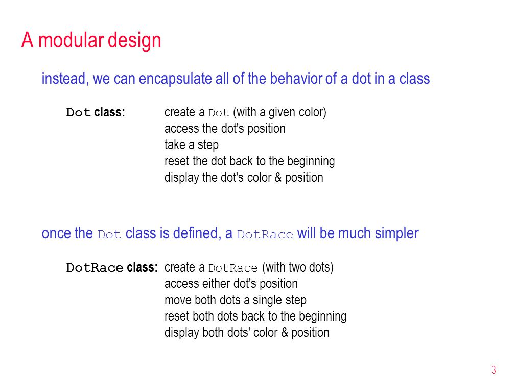 3 A modular design instead, we can encapsulate all of the behavior of a dot in a class Dot class: create a Dot (with a given color) access the dot s position take a step reset the dot back to the beginning display the dot s color & position once the Dot class is defined, a DotRace will be much simpler DotRace class: create a DotRace (with two dots) access either dot s position move both dots a single step reset both dots back to the beginning display both dots color & position