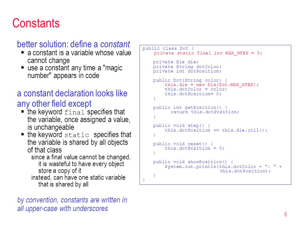 6 Constants better solution: define a constant a constant is a variable whose value cannot change use a constant any time a magic number appears in code a constant declaration looks like any other field except the keyword final specifies that the variable, once assigned a value, is unchangeable the keyword static specifies that the variable is shared by all objects of that class since a final value cannot be changed, it is wasteful to have every object store a copy of it instead, can have one static variable that is shared by all by convention, constants are written in all upper-case with underscores public class Dot { private static final int MAX_STEP = 5; private Die die; private String dotColor; private int dotPosition; public Dot(String color) { this.die = new Die(Dot.MAX_STEP); this.dotColor = color; this.dotPosition= 0; } public int getPosition() { return this.dotPosition; } public void step() { this.dotPosition += this.die.roll(); } public void reset() { this.dotPosition = 0; } public void showPosition() { System.out.println(this.dotColor + : + this.dotPosition); }