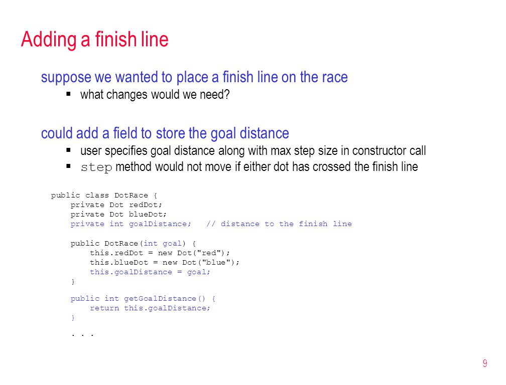 9 Adding a finish line suppose we wanted to place a finish line on the race what changes would we need? could add a field to store the goal distance u