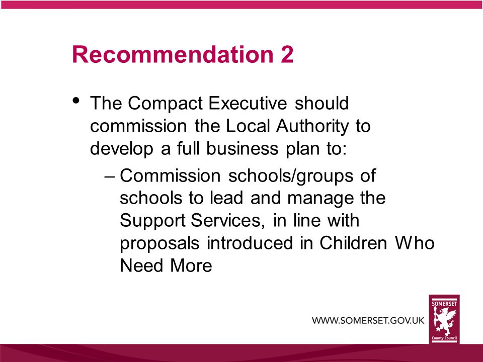 Recommendation 2 The Compact Executive should commission the Local Authority to develop a full business plan to: –Commission schools/groups of schools to lead and manage the Support Services, in line with proposals introduced in Children Who Need More