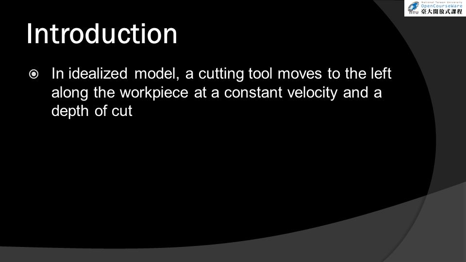 Introduction In idealized model, a cutting tool moves to the left along the workpiece at a constant velocity and a depth of cut