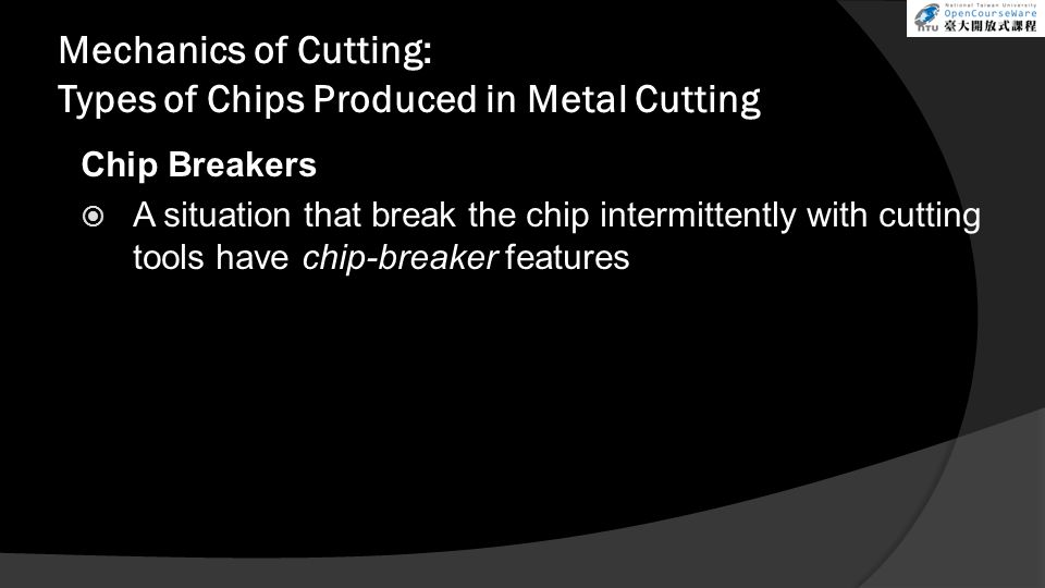 Mechanics of Cutting: Types of Chips Produced in Metal Cutting Chip Breakers A situation that break the chip intermittently with cutting tools have ch