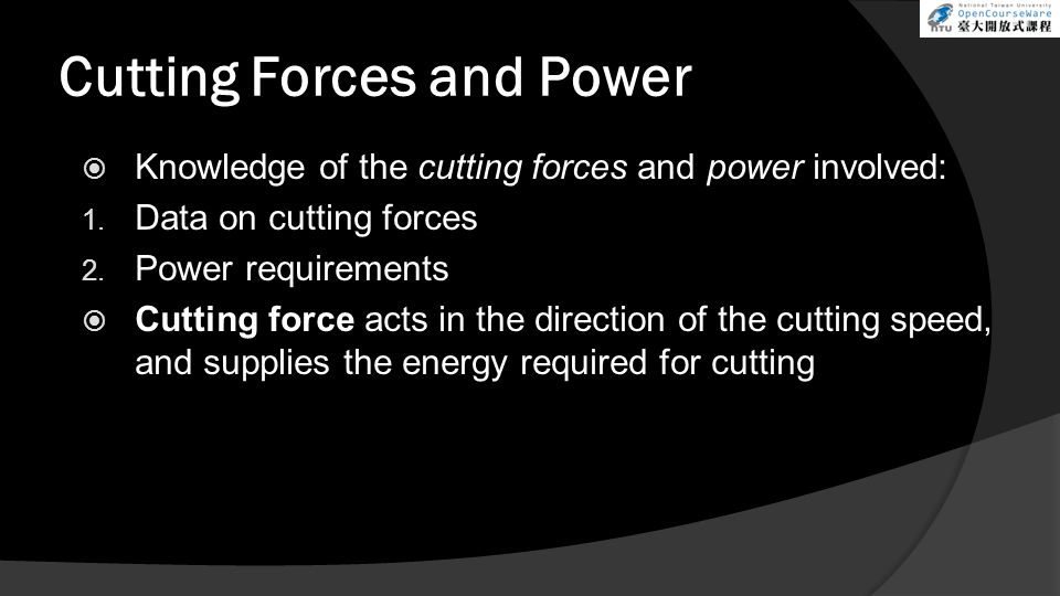 Cutting Forces and Power Knowledge of the cutting forces and power involved: 1. Data on cutting forces 2. Power requirements Cutting force acts in the