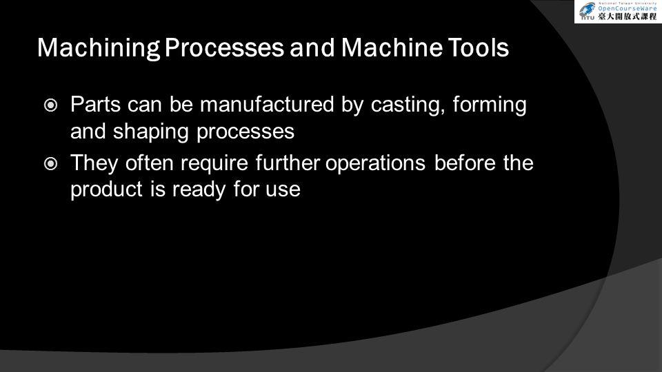 Machining Processes and Machine Tools Machining is the removal of material and modification of the surfaces of a workpiece Machining involves secondary and finishing operations