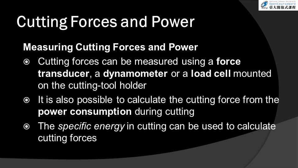 Cutting Forces and Power Measuring Cutting Forces and Power Cutting forces can be measured using a force transducer, a dynamometer or a load cell moun