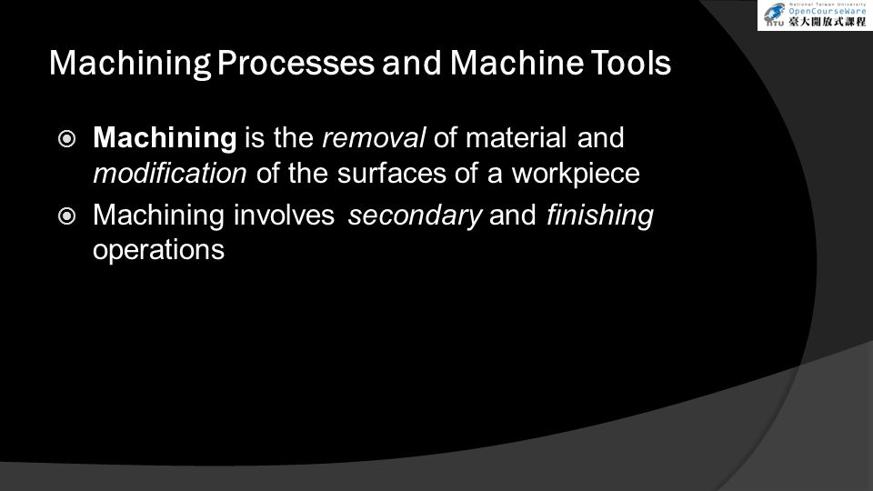 Machining Processes and Machine Tools Machining is the removal of material and modification of the surfaces of a workpiece Machining involves secondar