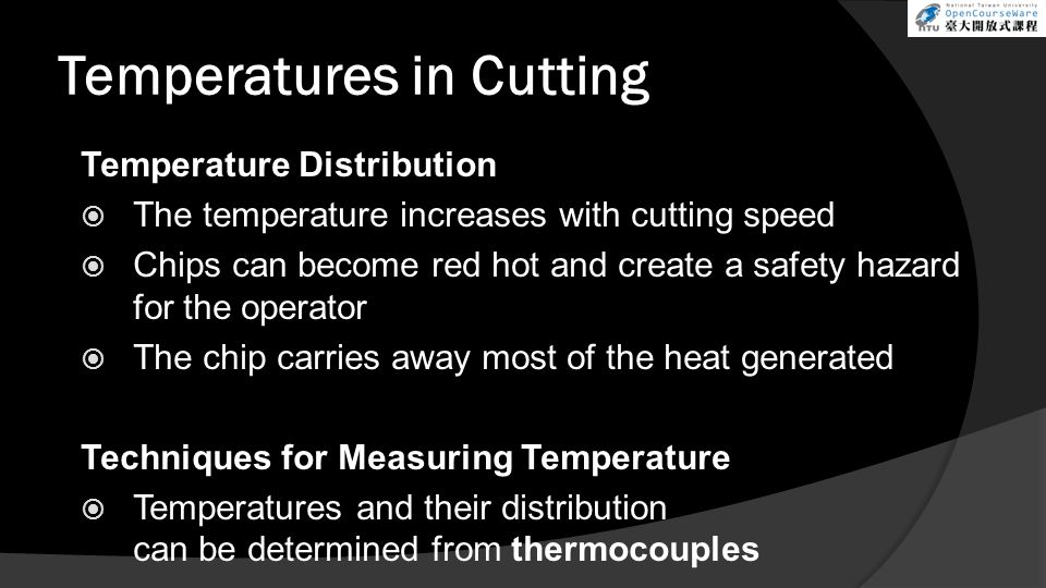 Temperatures in Cutting Temperature Distribution The temperature increases with cutting speed Chips can become red hot and create a safety hazard for