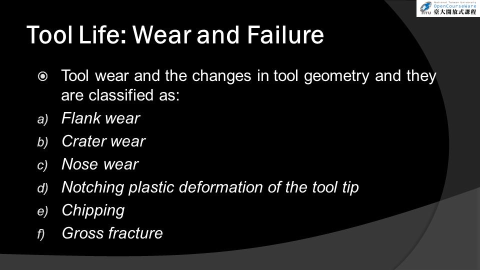 Tool Life: Wear and Failure Tool wear and the changes in tool geometry and they are classified as: a) Flank wear b) Crater wear c) Nose wear d) Notchi