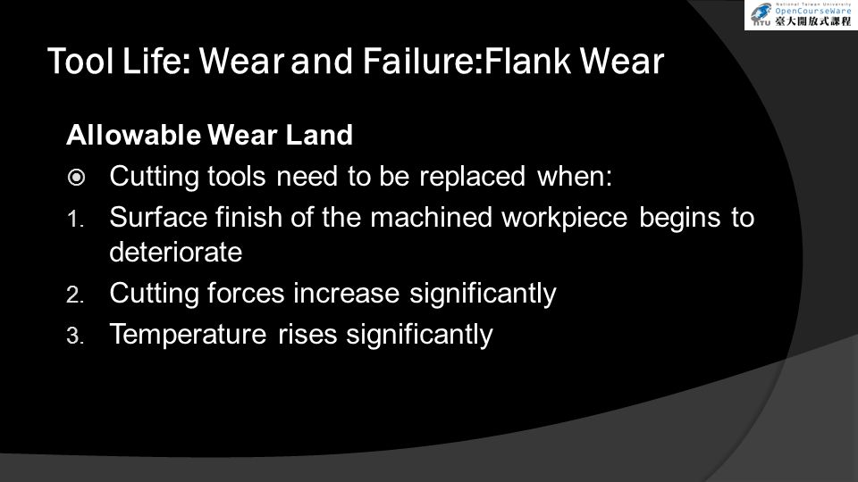Allowable Wear Land Cutting tools need to be replaced when: 1. Surface finish of the machined workpiece begins to deteriorate 2. Cutting forces increa