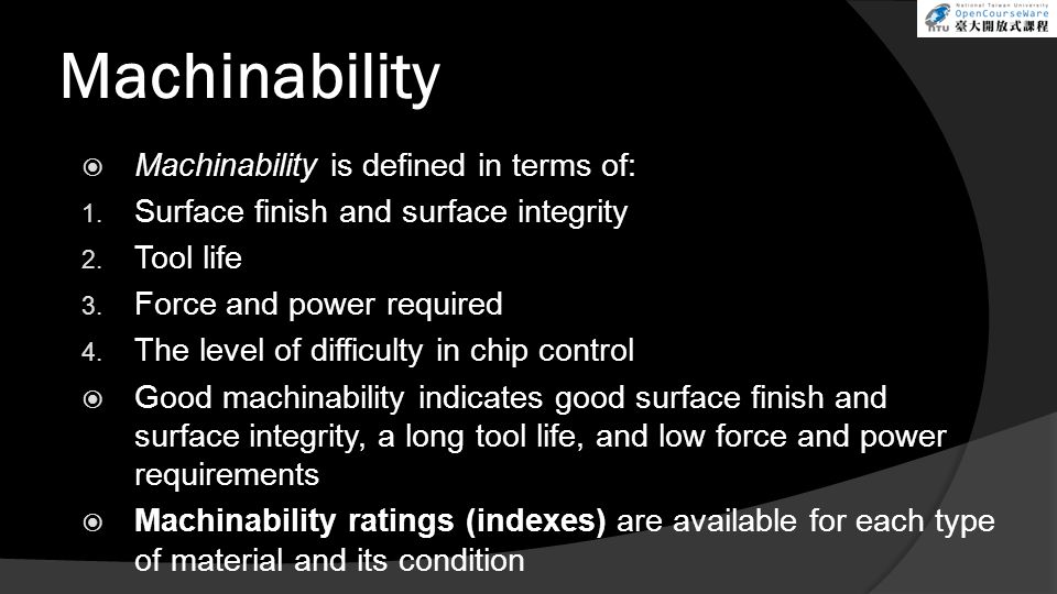 Machinability Machinability is defined in terms of: 1. Surface finish and surface integrity 2. Tool life 3. Force and power required 4. The level of d