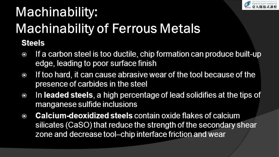 Machinability: Machinability of Ferrous Metals Steels If a carbon steel is too ductile, chip formation can produce built-up edge, leading to poor surf