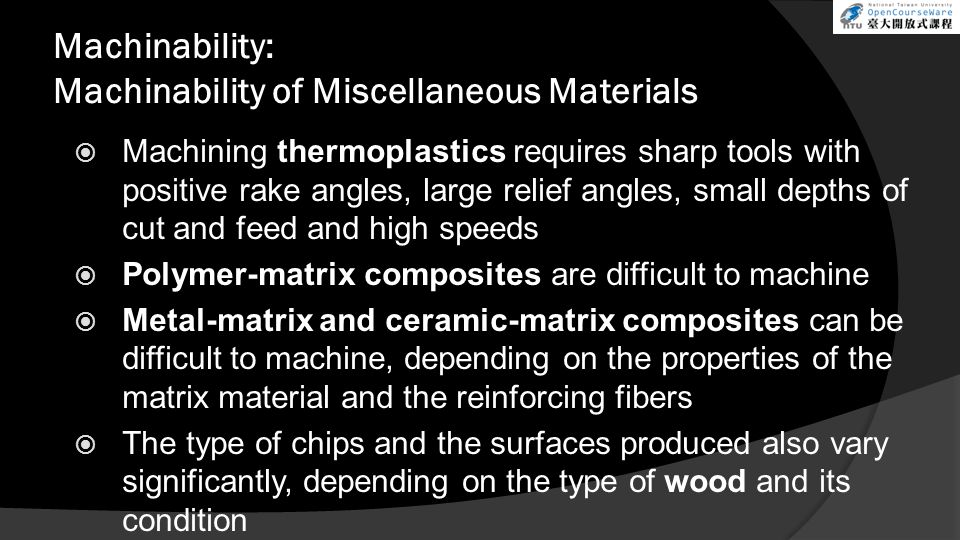 Machinability: Machinability of Miscellaneous Materials Machining thermoplastics requires sharp tools with positive rake angles, large relief angles,