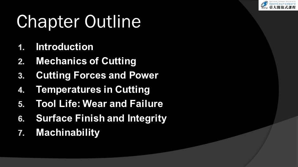 Chapter Outline 1. Introduction 2. Mechanics of Cutting 3. Cutting Forces and Power 4. Temperatures in Cutting 5. Tool Life: Wear and Failure 6. Surfa