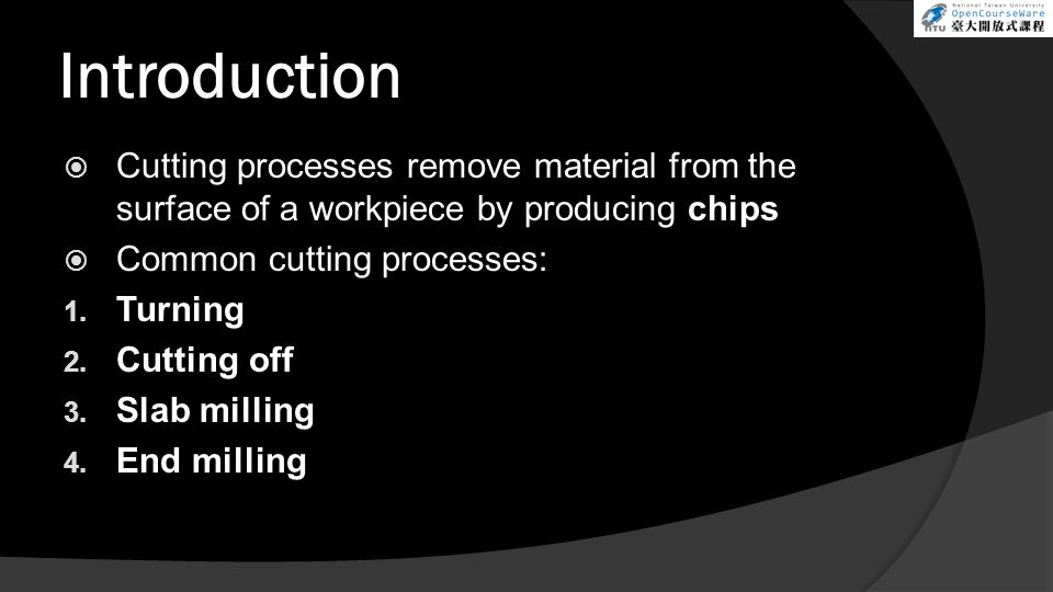 Introduction Cutting processes remove material from the surface of a workpiece by producing chips Common cutting processes: 1. Turning 2. Cutting off