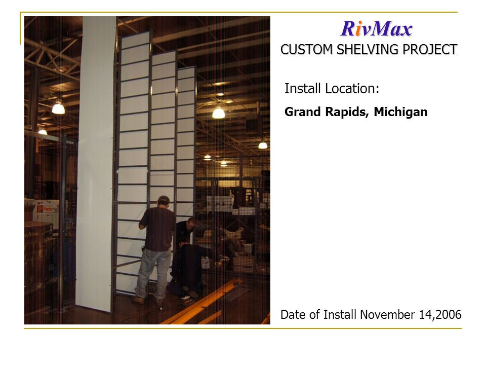 Grand Rapids, Michigan RivMax CUSTOM SHELVING PROJECT Date of Install November 14,2006 Install Location: