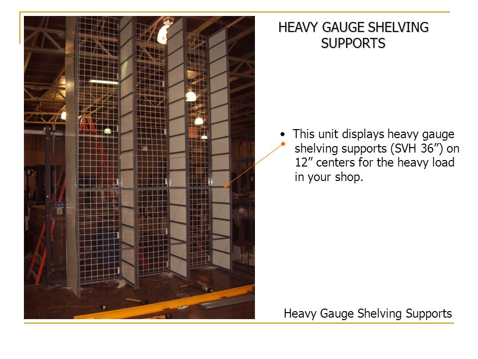This unit displays heavy gauge shelving supports (SVH 36) on 12 centers for the heavy load in your shop.