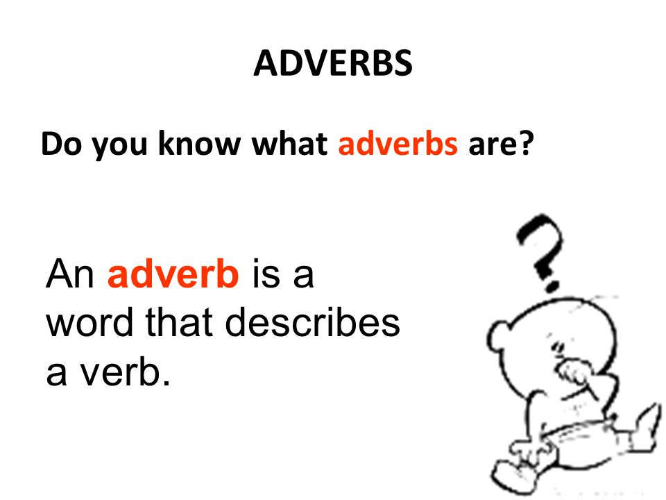 ADVERBS Do you know what adverbs are? An adverb is a word that describes a verb.