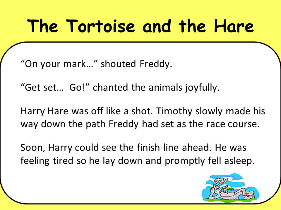 The Tortoise and the Hare On your mark… shouted Freddy. Get set… Go! chanted the animals joyfully. Harry Hare was off like a shot. Timothy slowly made