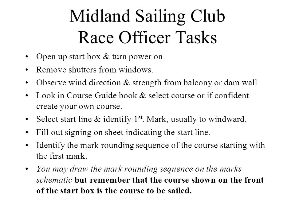Midland Sailing Club Race Officer Tasks Open up start box & turn power on. Remove shutters from windows. Observe wind direction & strength from balcon