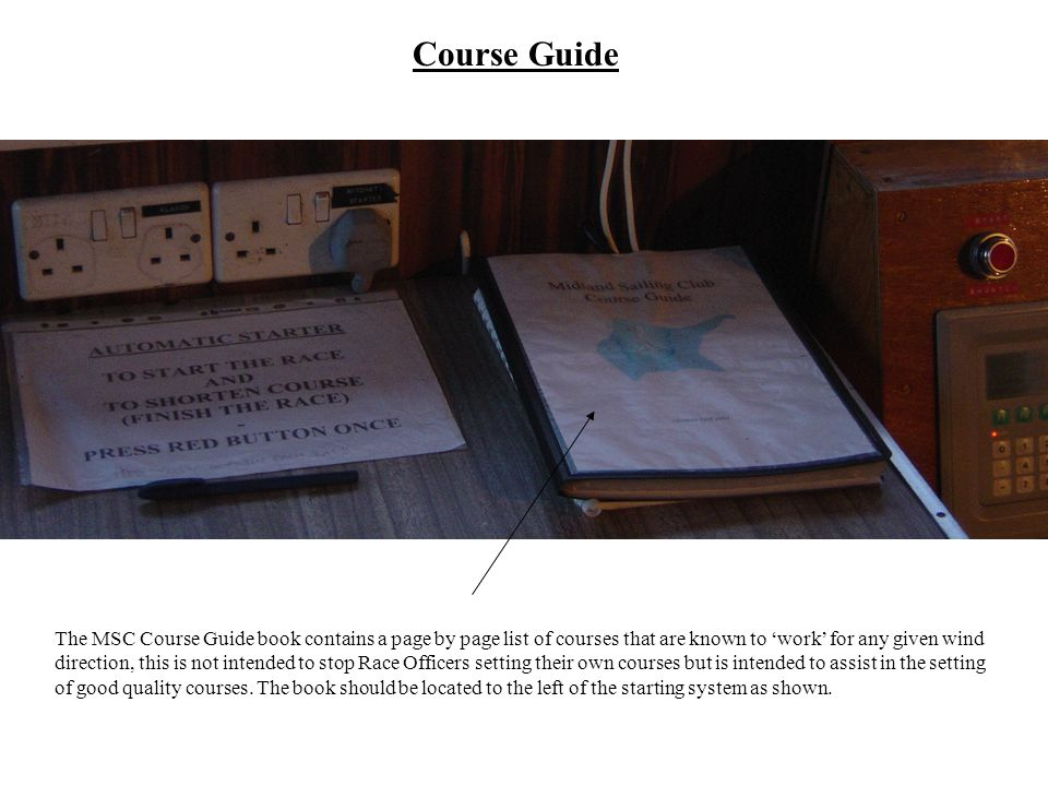 Course Guide The MSC Course Guide book contains a page by page list of courses that are known to work for any given wind direction, this is not intended to stop Race Officers setting their own courses but is intended to assist in the setting of good quality courses.