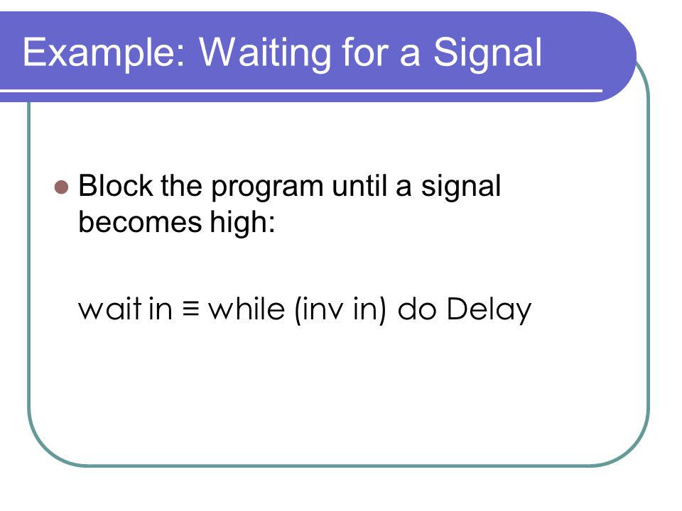 Example: Waiting for a Signal Block the program until a signal becomes high: wait in while (inv in) do Delay