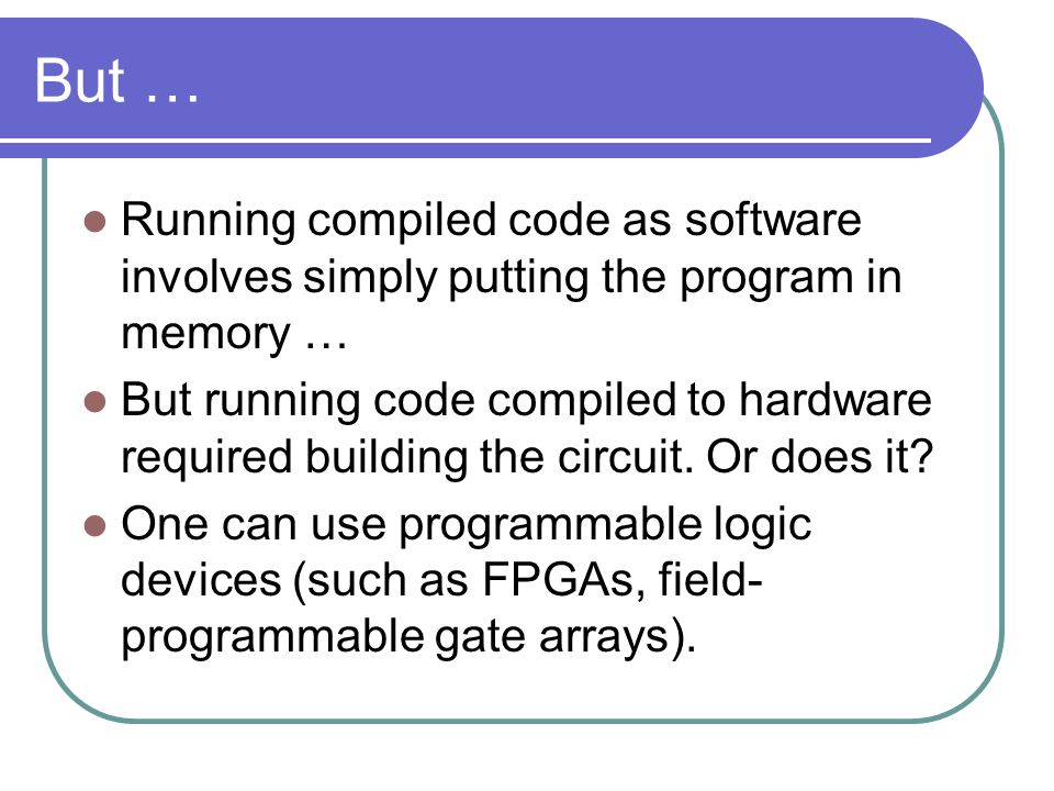 But … Running compiled code as software involves simply putting the program in memory … But running code compiled to hardware required building the circuit.