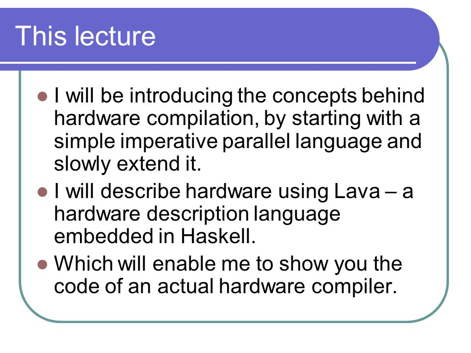 This lecture I will be introducing the concepts behind hardware compilation, by starting with a simple imperative parallel language and slowly extend it.