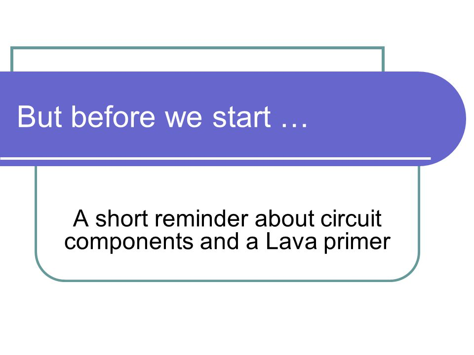 But before we start … A short reminder about circuit components and a Lava primer