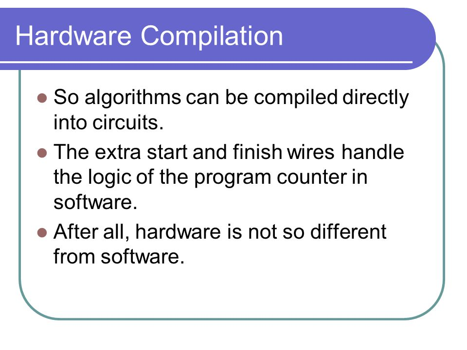 Hardware Compilation So algorithms can be compiled directly into circuits.