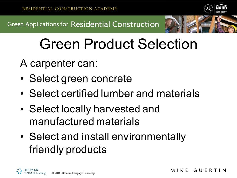 Green Product Selection A carpenter can: Select green concrete Select certified lumber and materials Select locally harvested and manufactured materials Select and install environmentally friendly products