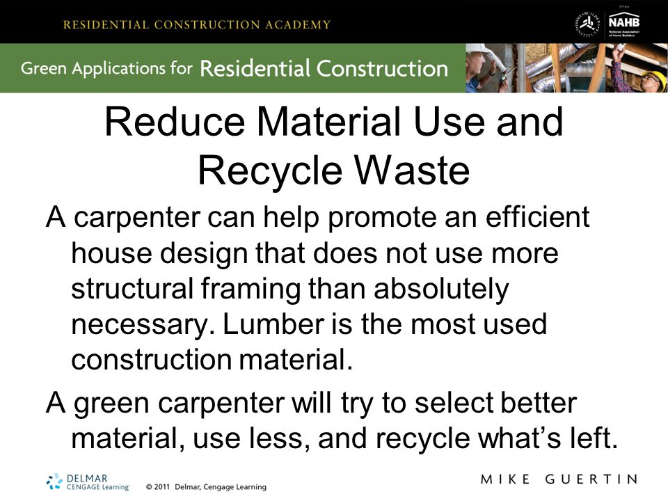 Reduce Material Use and Recycle Waste A carpenter can help promote an efficient house design that does not use more structural framing than absolutely necessary.
