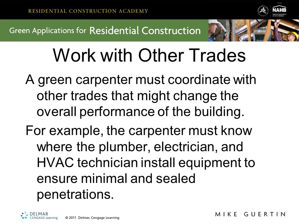 Work with Other Trades A green carpenter must coordinate with other trades that might change the overall performance of the building.