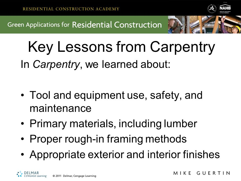 Key Lessons from Carpentry In Carpentry, we learned about: Tool and equipment use, safety, and maintenance Primary materials, including lumber Proper rough-in framing methods Appropriate exterior and interior finishes