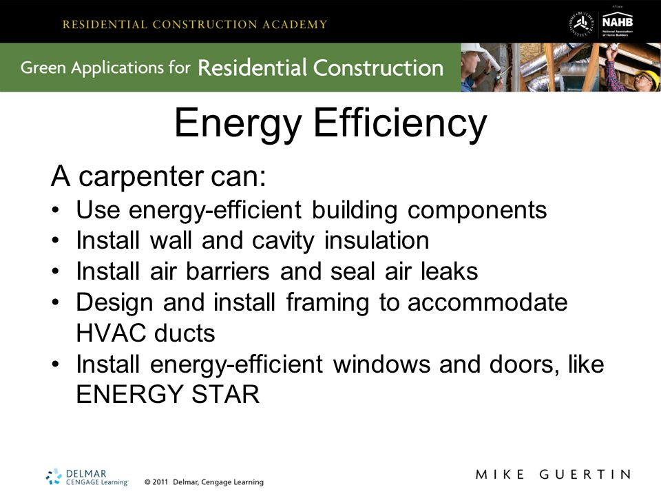 Energy Efficiency A carpenter can: Use energy-efficient building components Install wall and cavity insulation Install air barriers and seal air leaks Design and install framing to accommodate HVAC ducts Install energy-efficient windows and doors, like ENERGY STAR