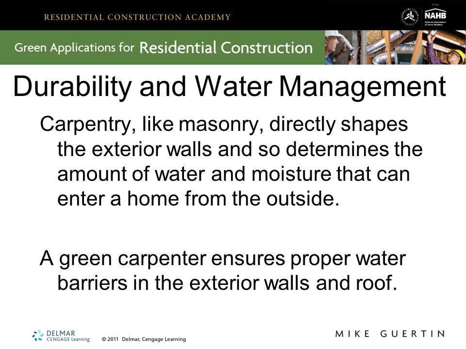 Durability and Water Management Carpentry, like masonry, directly shapes the exterior walls and so determines the amount of water and moisture that can enter a home from the outside.
