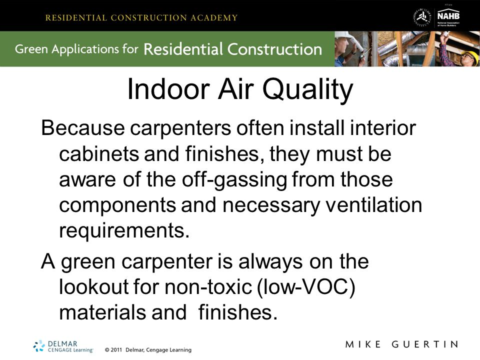Indoor Air Quality Because carpenters often install interior cabinets and finishes, they must be aware of the off-gassing from those components and necessary ventilation requirements.